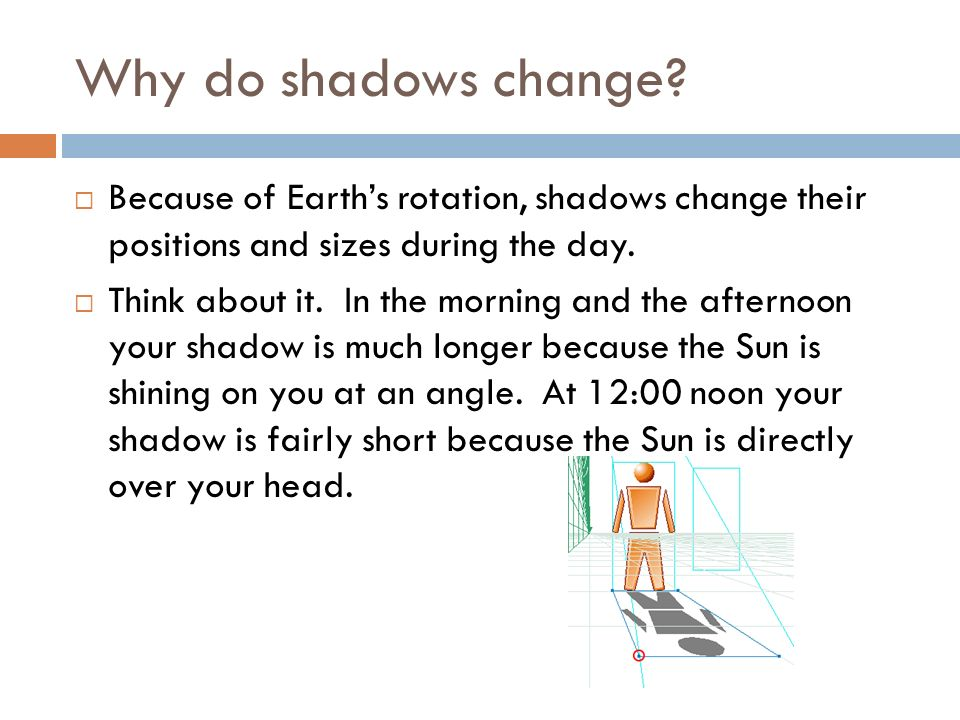 Why do shadows change? Because of Earths rotation, shadows change their positions and sizes during the day. Think about it. In the morning and the aft