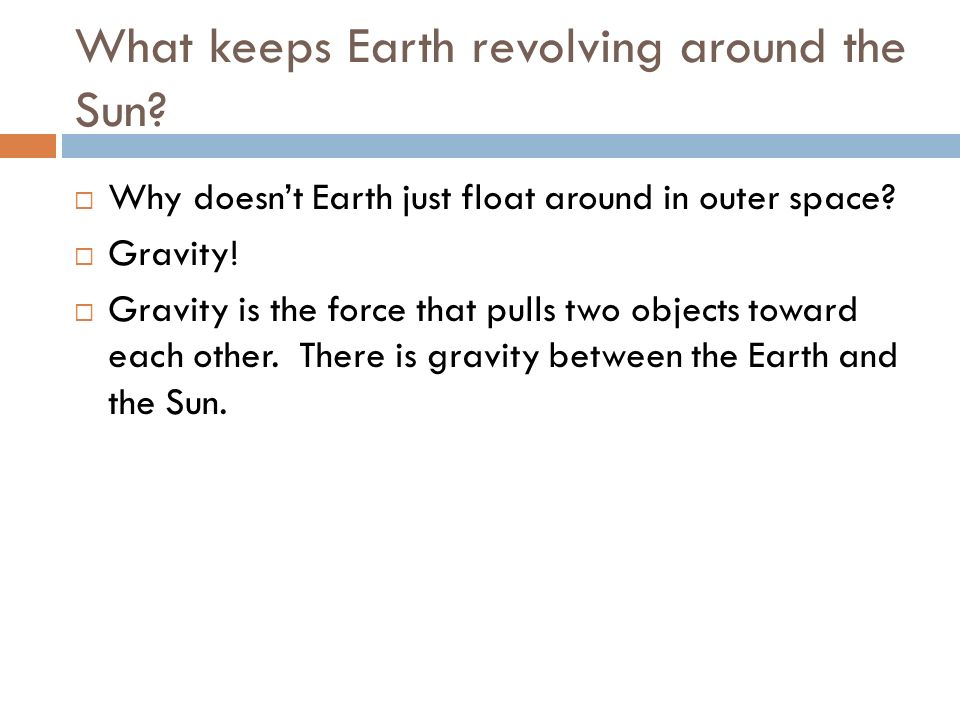 What keeps Earth revolving around the Sun? Why doesnt Earth just float around in outer space? Gravity! Gravity is the force that pulls two objects tow