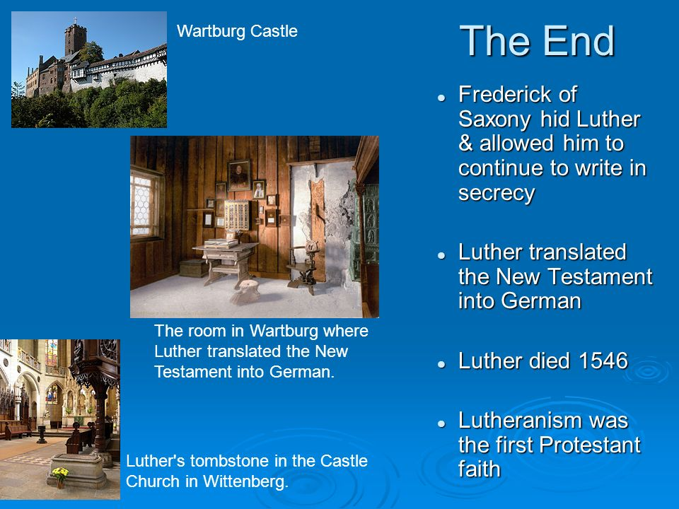 The End Frederick of Saxony hid Luther & allowed him to continue to write in secrecy Luther translated the New Testament into German Luther died 1546