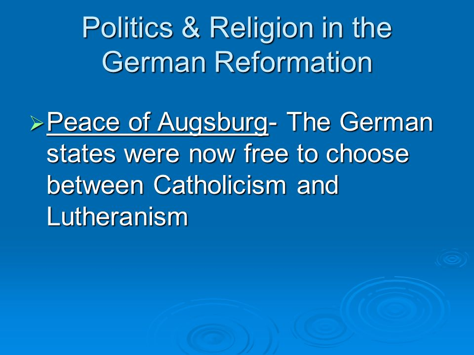 Politics & Religion in the German Reformation Peace of Augsburg- The German states were now free to choose between Catholicism and Lutheranism Peace o