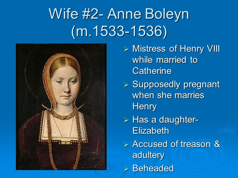 Wife #2- Anne Boleyn (m.1533-1536) Mistress of Henry VIII while married to Catherine Mistress of Henry VIII while married to Catherine Supposedly preg