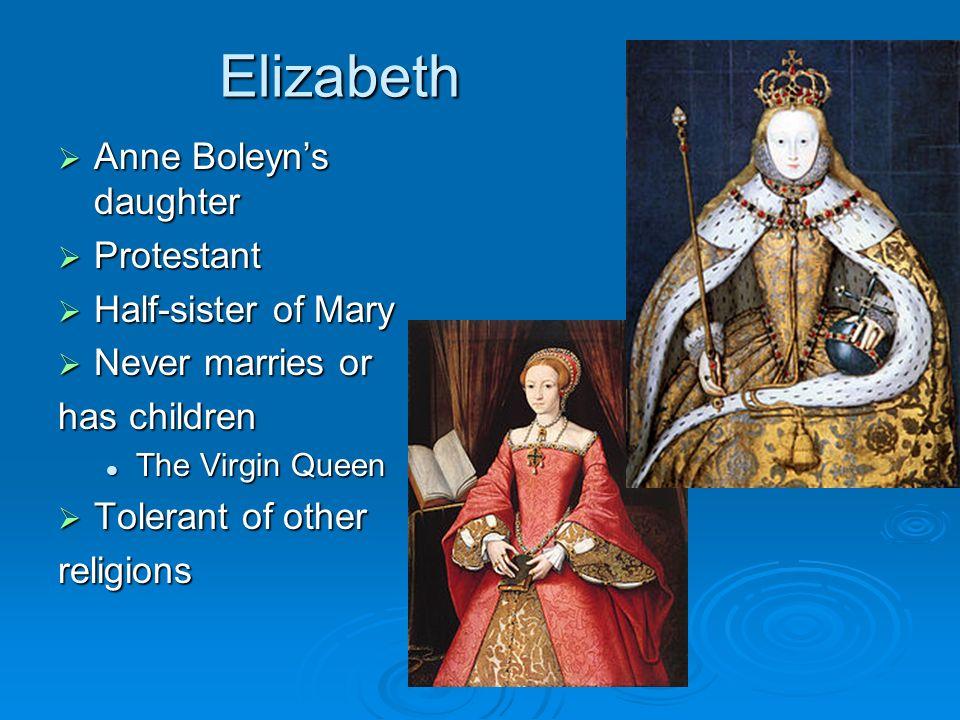 Elizabeth Anne Boleyns daughter Anne Boleyns daughter Protestant Protestant Half-sister of Mary Half-sister of Mary Never marries or Never marries or