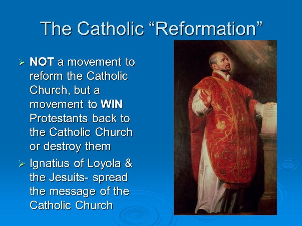 The Catholic Reformation NOT a movement to reform the Catholic Church, but a movement to WIN Protestants back to the Catholic Church or destroy them N
