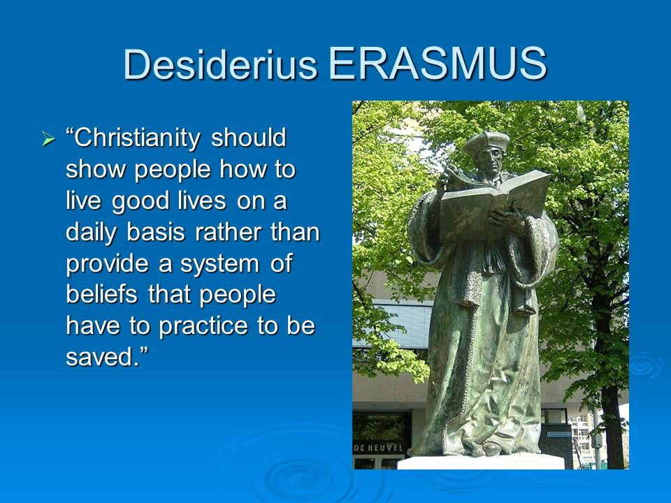 Desiderius ERASMUS Christianity should show people how to live good lives on a daily basis rather than provide a system of beliefs that people have to
