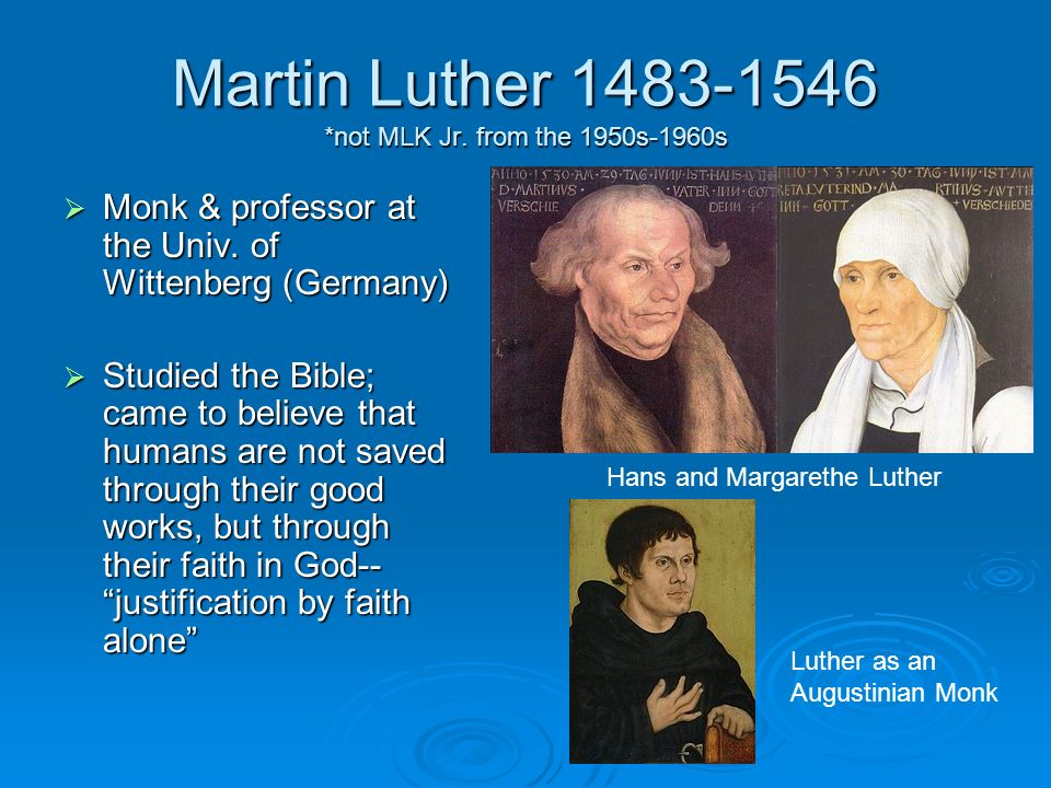 Martin Luther 1483-1546 *not MLK Jr. from the 1950s-1960s Monk & professor at the Univ. of Wittenberg (Germany) Monk & professor at the Univ. of Witte
