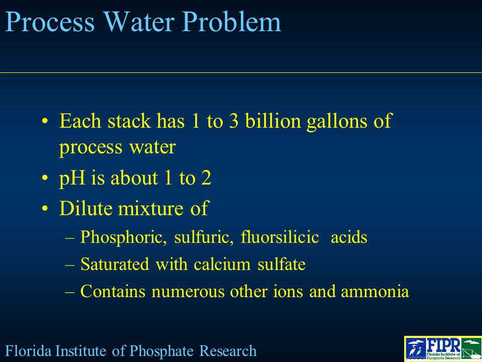 Process Water Problem Each stack has 1 to 3 billion gallons of process water pH is about 1 to 2 Dilute mixture of –Phosphoric, sulfuric, fluorsilicic acids –Saturated with calcium sulfate –Contains numerous other ions and ammonia Florida Institute of Phosphate Research
