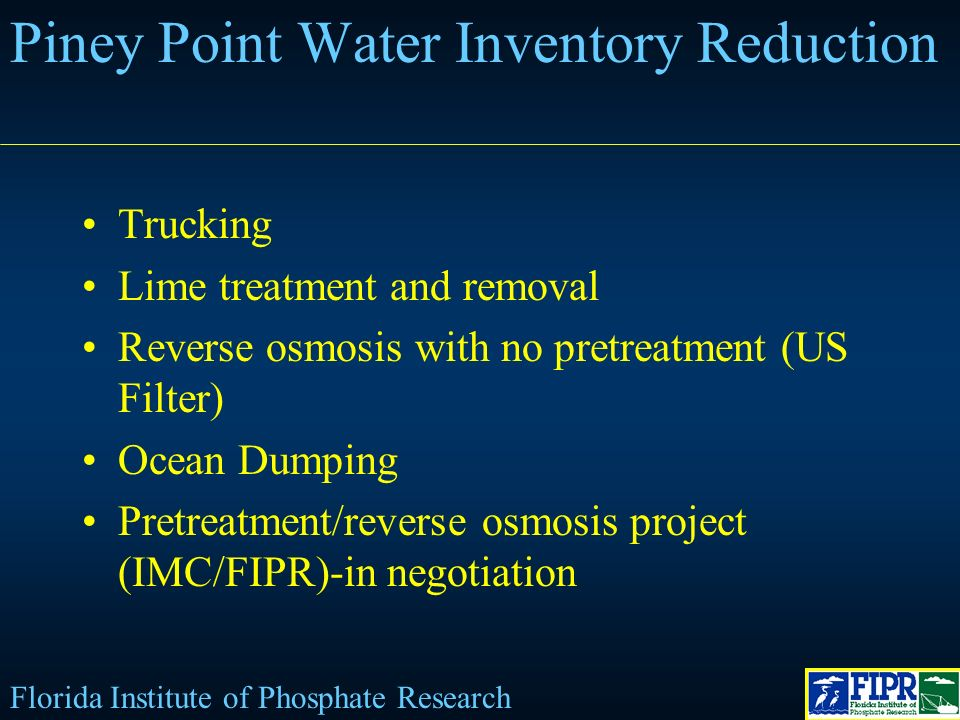 Trucking Lime treatment and removal Reverse osmosis with no pretreatment (US Filter) Ocean Dumping Pretreatment/reverse osmosis project (IMC/FIPR)-in negotiation Piney Point Water Inventory Reduction Florida Institute of Phosphate Research