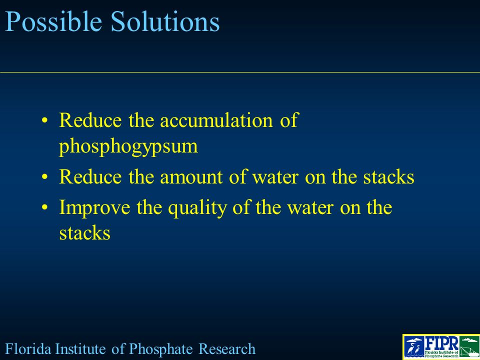 Possible Solutions Reduce the accumulation of phosphogypsum Reduce the amount of water on the stacks Improve the quality of the water on the stacks Florida Institute of Phosphate Research