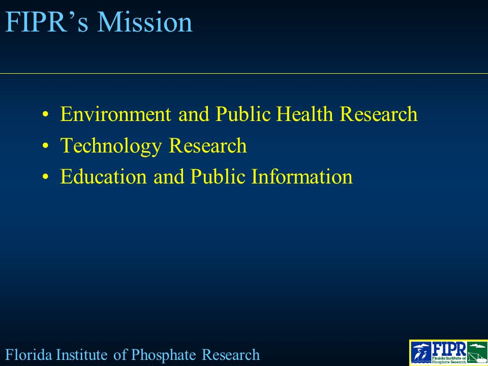 FIPRs Mission Environment and Public Health Research Technology Research Education and Public Information Florida Institute of Phosphate Research