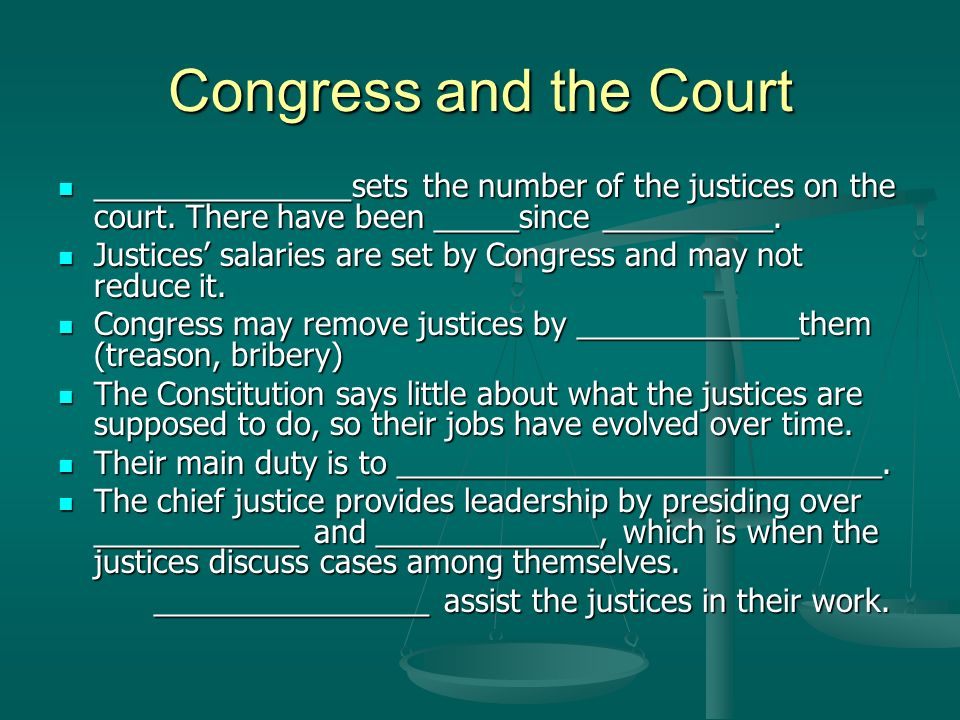 Congress and the Court _______________sets the number of the justices on the court. There have been _____since __________. _______________sets the num