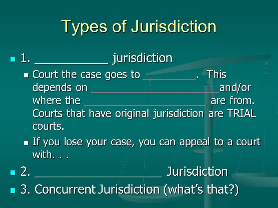 Types of Jurisdiction 1. ___________ jurisdiction 1. ___________ jurisdiction Court the case goes to _________. This depends on ______________________