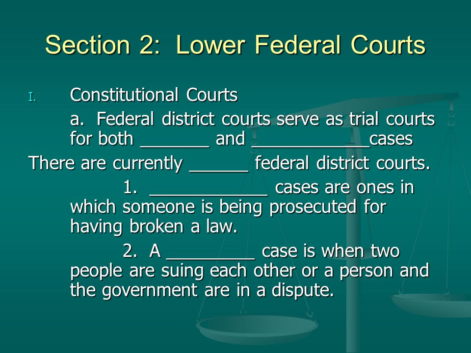 Section 2: Lower Federal Courts I. Constitutional Courts a. Federal district courts serve as trial courts for both _______ and ____________cases There