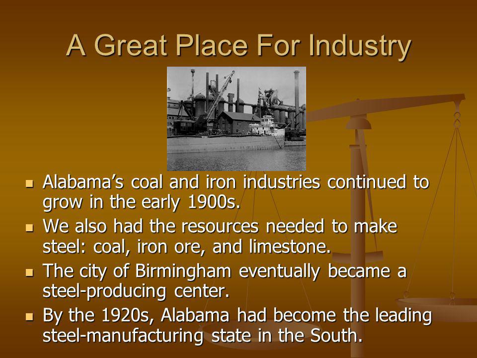 A Great Place For Industry Alabamas coal and iron industries continued to grow in the early 1900s. Alabamas coal and iron industries continued to grow