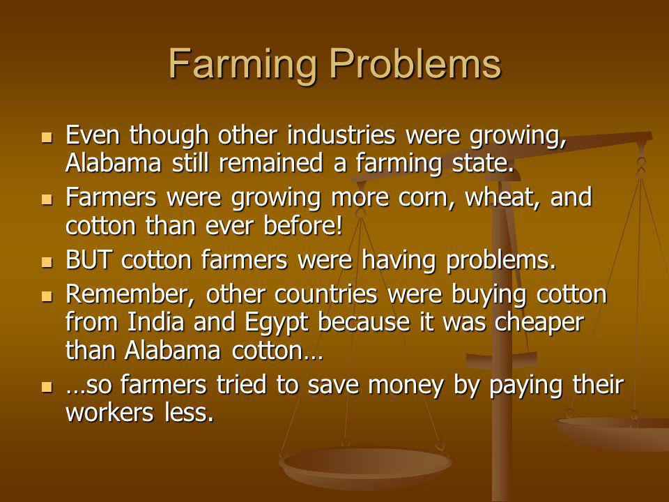Farming Problems Even though other industries were growing, Alabama still remained a farming state. Even though other industries were growing, Alabama