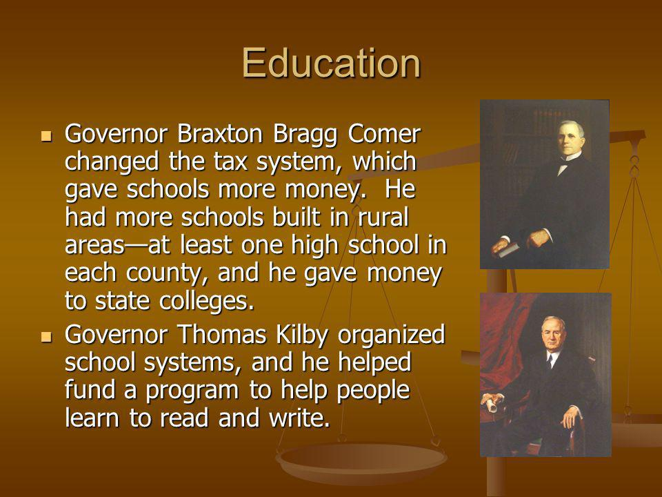 Education Governor Braxton Bragg Comer changed the tax system, which gave schools more money. He had more schools built in rural areasat least one hig