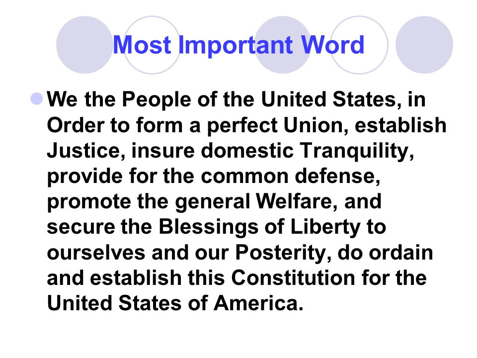 Most Important Word We the People of the United States, in Order to form a perfect Union, establish Justice, insure domestic Tranquility, provide for the common defense, promote the general Welfare, and secure the Blessings of Liberty to ourselves and our Posterity, do ordain and establish this Constitution for the United States of America.