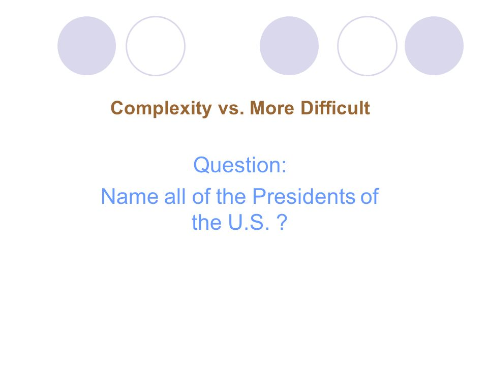 Complexity vs. More Difficult Question: Name all of the Presidents of the U.S. ?