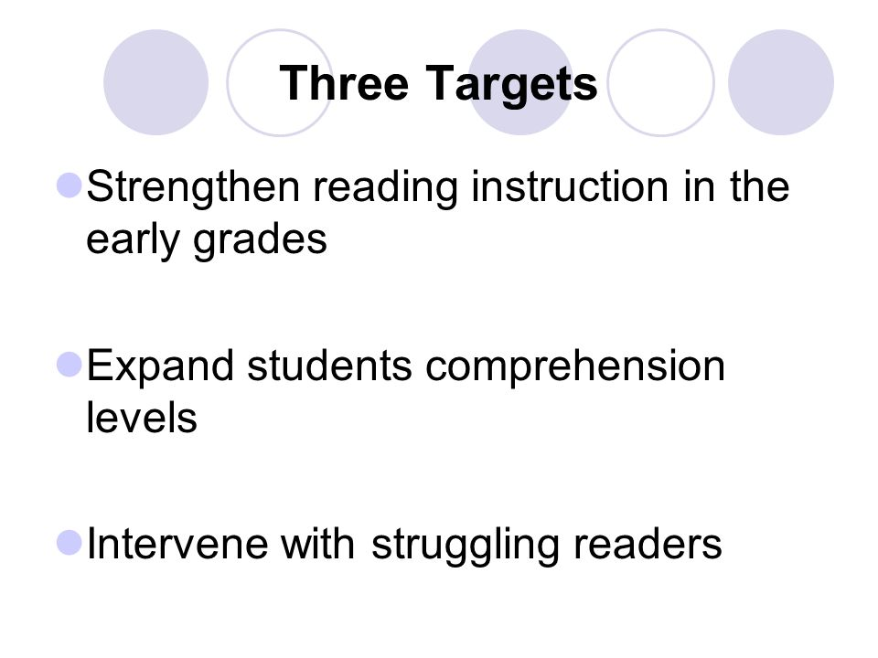 Three Targets Strengthen reading instruction in the early grades Expand students comprehension levels Intervene with struggling readers
