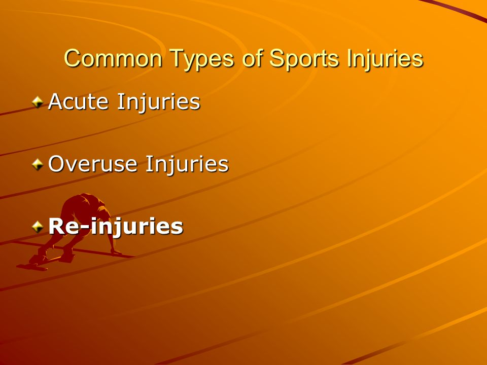 Common Types of Sports Injuries Acute Injuries Overuse Injuries Re-injuries