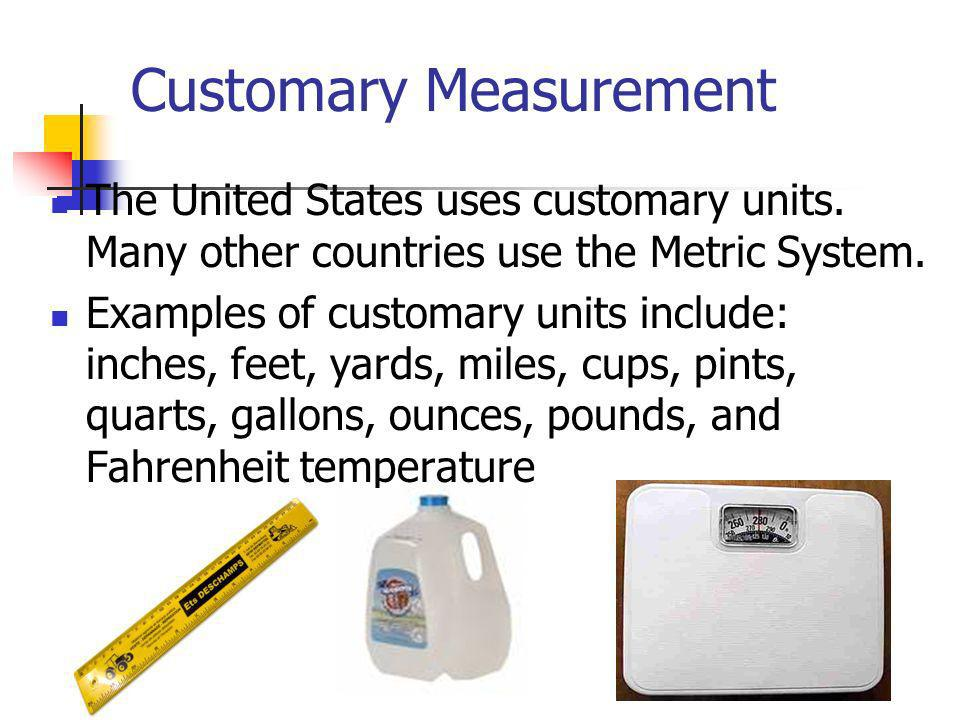 The United States uses customary units. Many other countries use the Metric System. Examples of customary units include: inches, feet, yards, miles, c