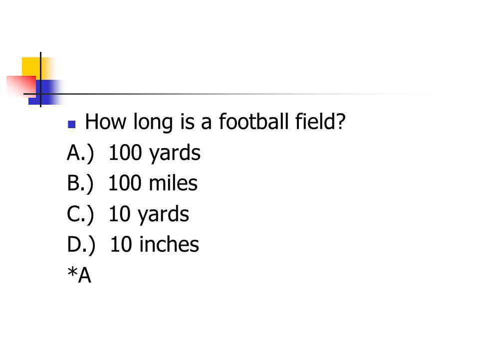 How long is a football field? A.) 100 yards B.) 100 miles C.) 10 yards D.) 10 inches *A