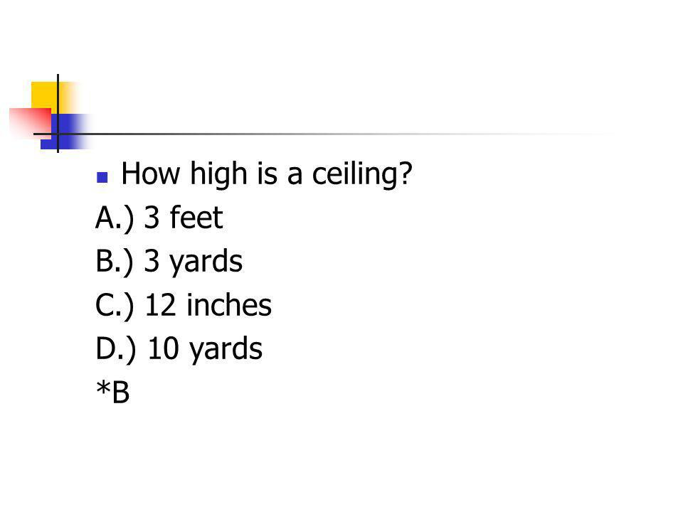 How high is a ceiling? A.) 3 feet B.) 3 yards C.) 12 inches D.) 10 yards *B