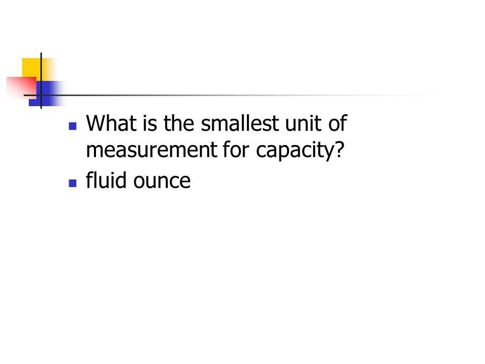 What is the smallest unit of measurement for capacity? fluid ounce