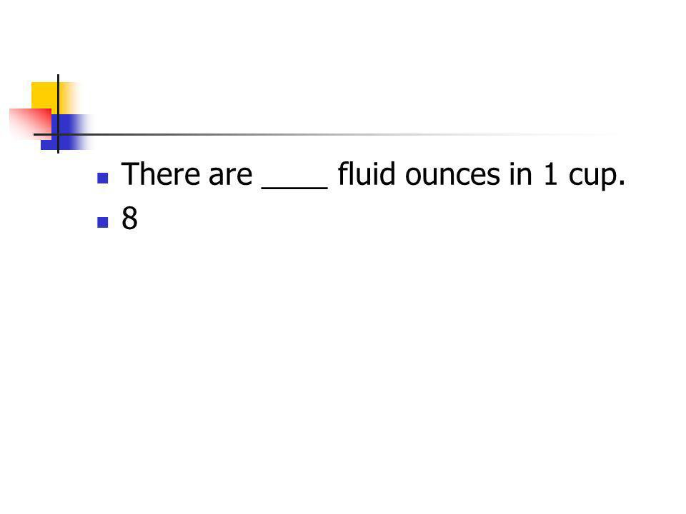 There are ____ fluid ounces in 1 cup. 8
