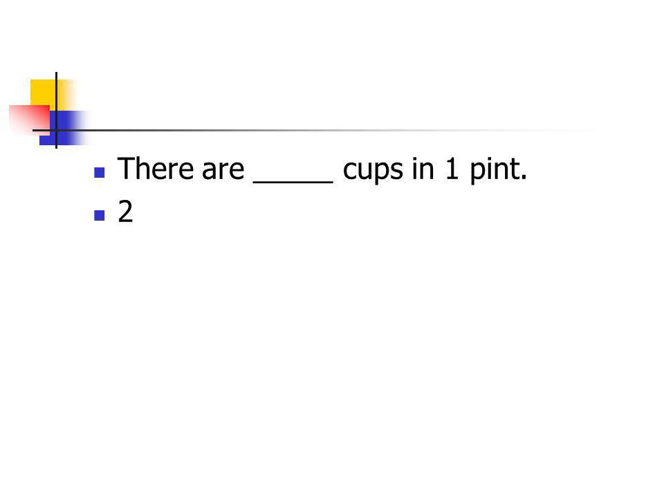 There are _____ cups in 1 pint. 2