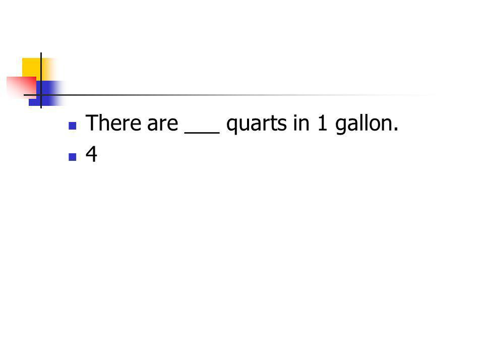 There are ___ quarts in 1 gallon. 4