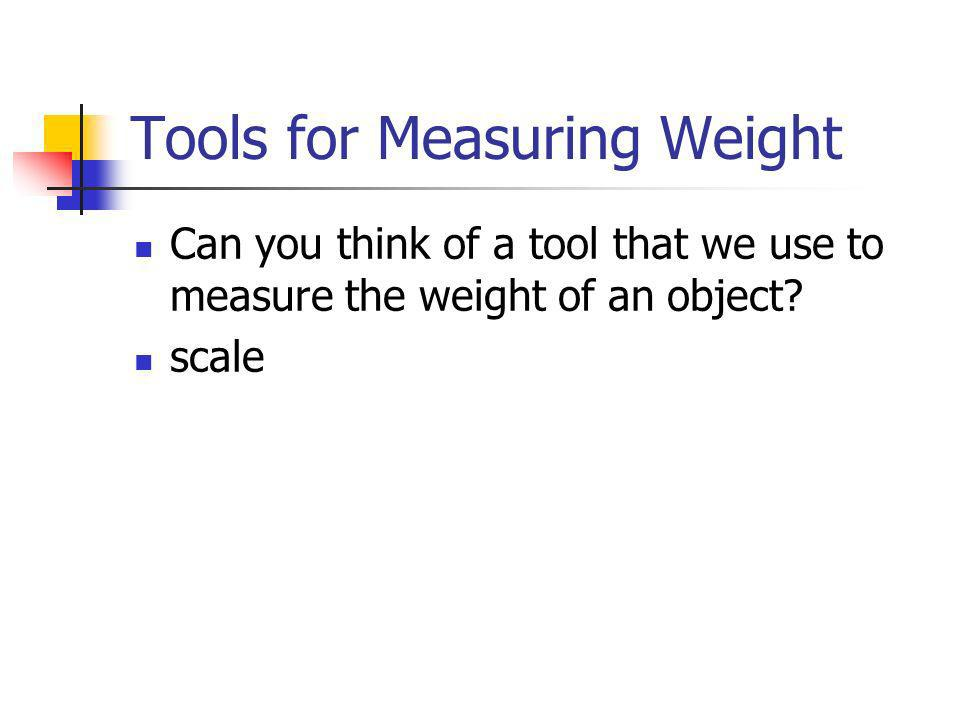 Tools for Measuring Weight Can you think of a tool that we use to measure the weight of an object? scale