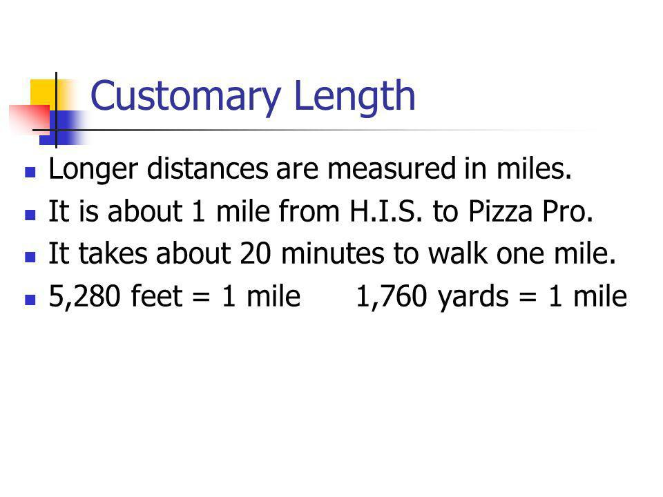 Customary Length Longer distances are measured in miles. It is about 1 mile from H.I.S. to Pizza Pro. It takes about 20 minutes to walk one mile. 5,28