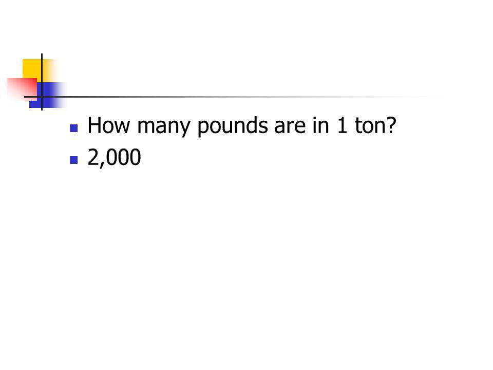How many pounds are in 1 ton? 2,000