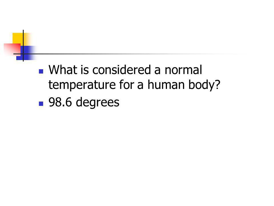 What is considered a normal temperature for a human body? 98.6 degrees