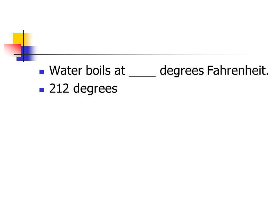 Water boils at ____ degrees Fahrenheit. 212 degrees