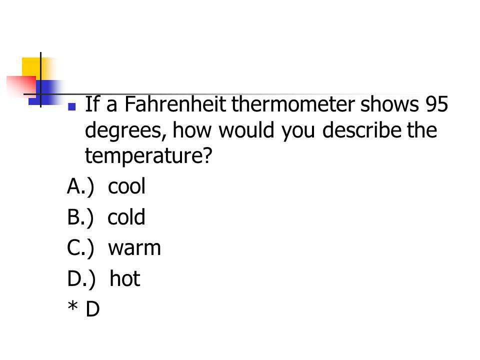 If a Fahrenheit thermometer shows 95 degrees, how would you describe the temperature? A.) cool B.) cold C.) warm D.) hot * D