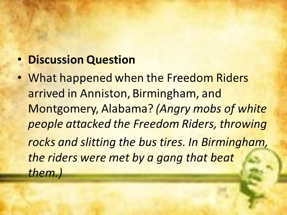 Discussion Question What happened when the Freedom Riders arrived in Anniston, Birmingham, and Montgomery, Alabama? (Angry mobs of white people attack