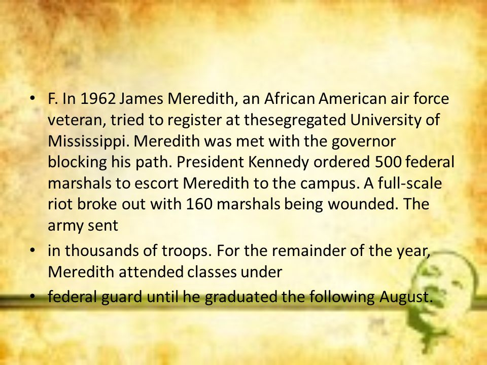 F. In 1962 James Meredith, an African American air force veteran, tried to register at thesegregated University of Mississippi. Meredith was met with