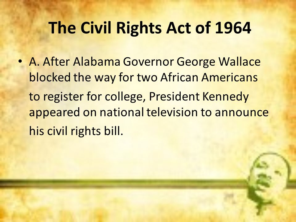 The Civil Rights Act of 1964 A. After Alabama Governor George Wallace blocked the way for two African Americans to register for college, President Ken