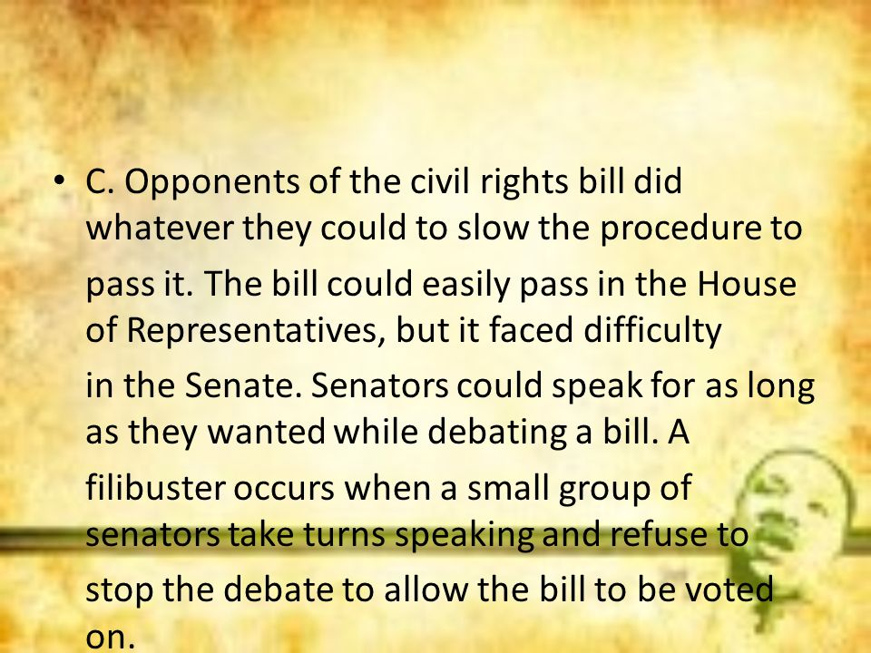 C. Opponents of the civil rights bill did whatever they could to slow the procedure to pass it. The bill could easily pass in the House of Representat