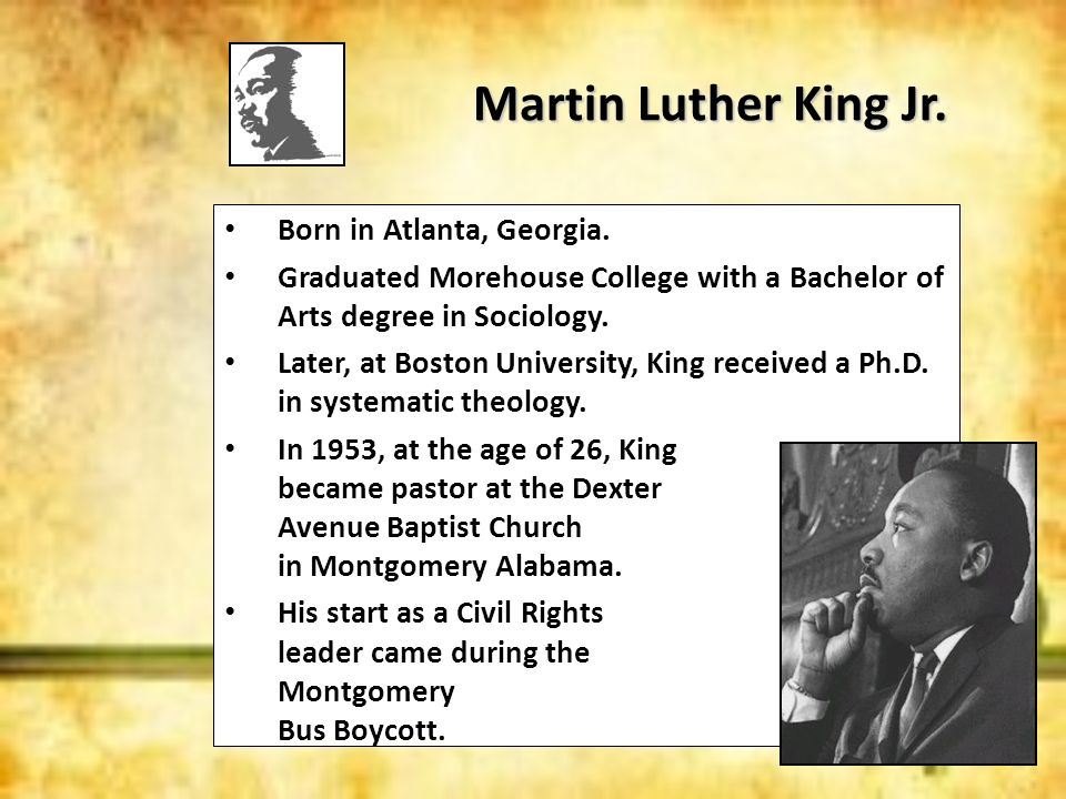 Martin Luther King Jr. Born in Atlanta, Georgia. Graduated Morehouse College with a Bachelor of Arts degree in Sociology. Later, at Boston University,