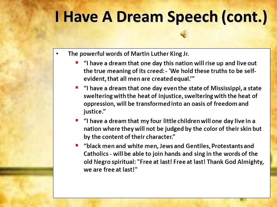 I Have A Dream Speech (cont.) The powerful words of Martin Luther King Jr. I have a dream that one day this nation will rise up and live out the true