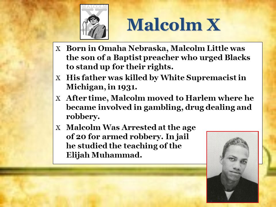Malcolm X X Born in Omaha Nebraska, Malcolm Little was the son of a Baptist preacher who urged Blacks to stand up for their rights. X His father was k