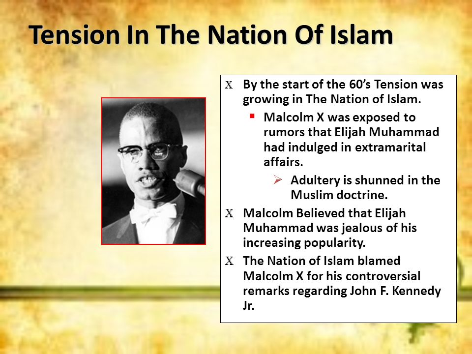 Tension In The Nation Of Islam X By the start of the 60s Tension was growing in The Nation of Islam. Malcolm X was exposed to rumors that Elijah Muham