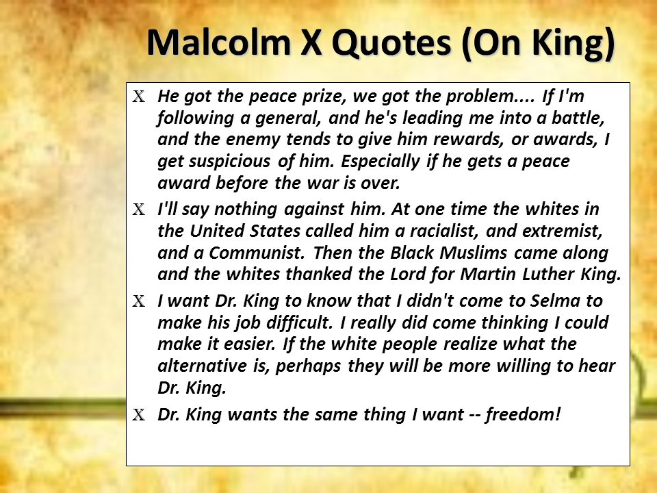 Malcolm X Quotes (On King) X He got the peace prize, we got the problem.... If I'm following a general, and he's leading me into a battle, and the ene