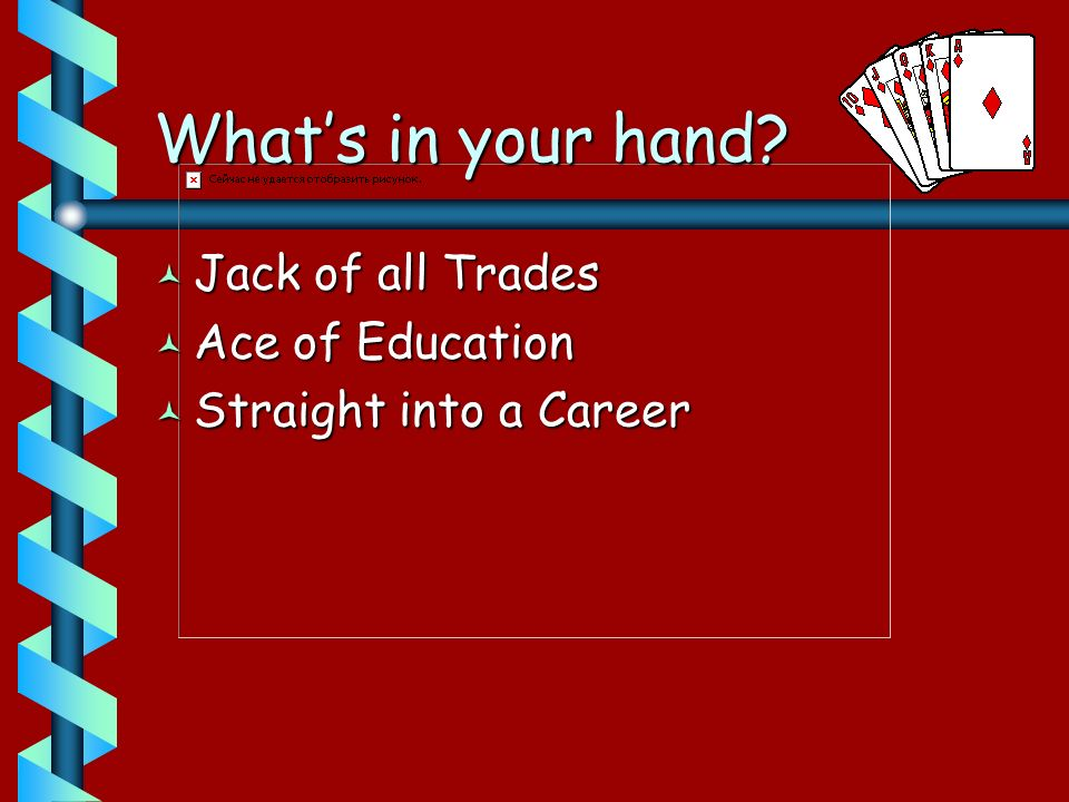 Whats in your hand © Jack of all Trades © Ace of Education © Straight into a Career