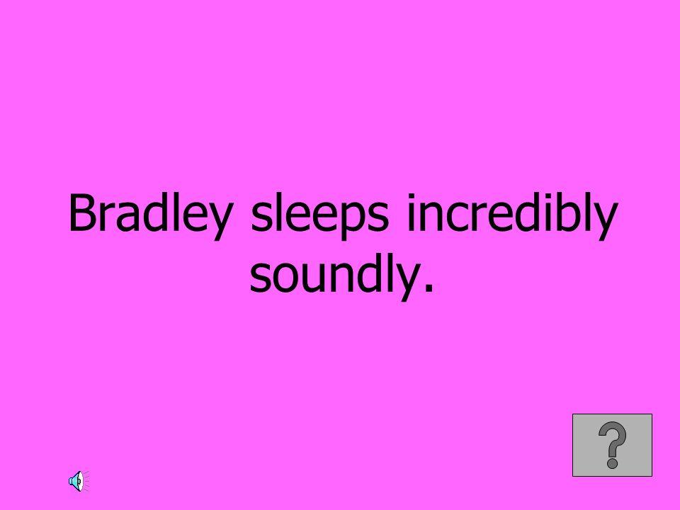 Bradley sleeps incredibly soundly.