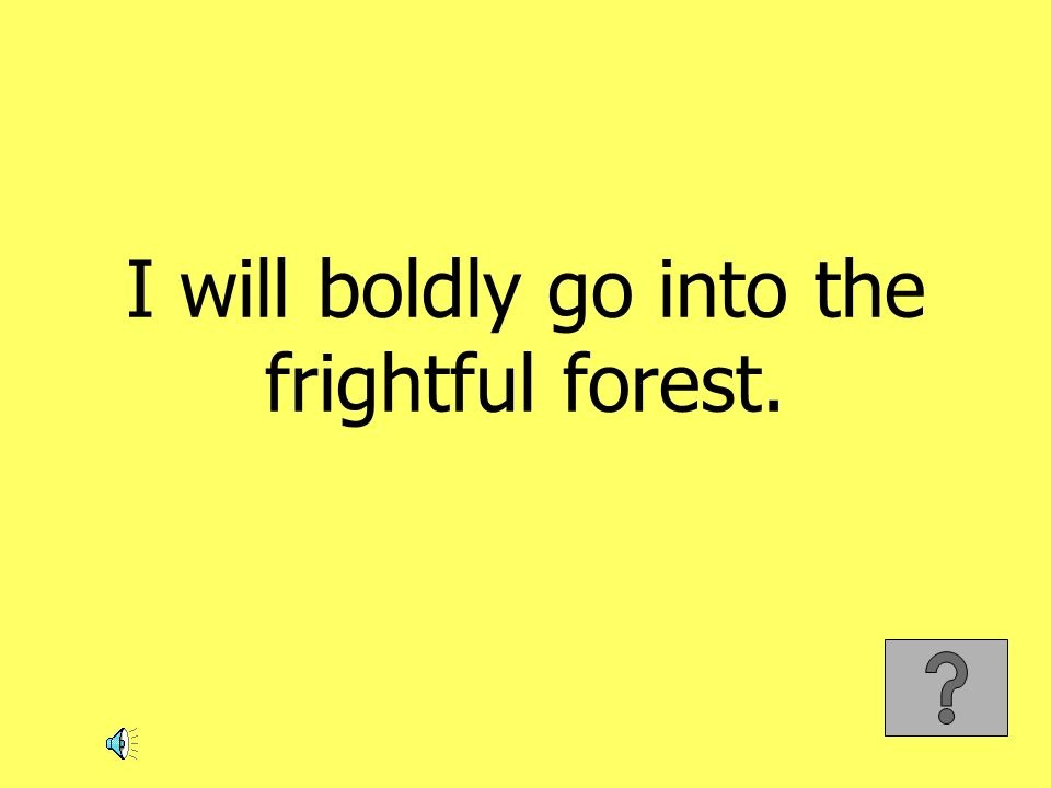 I will boldly go into the frightful forest.