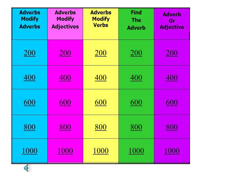 Adverbs Modify Adverbs Adverbs Modify Adjectives Adverbs Modify Verbs Find The Adverb 100 20020200 300 400 500 200 400 600 800 1000 200 400 600 800 10