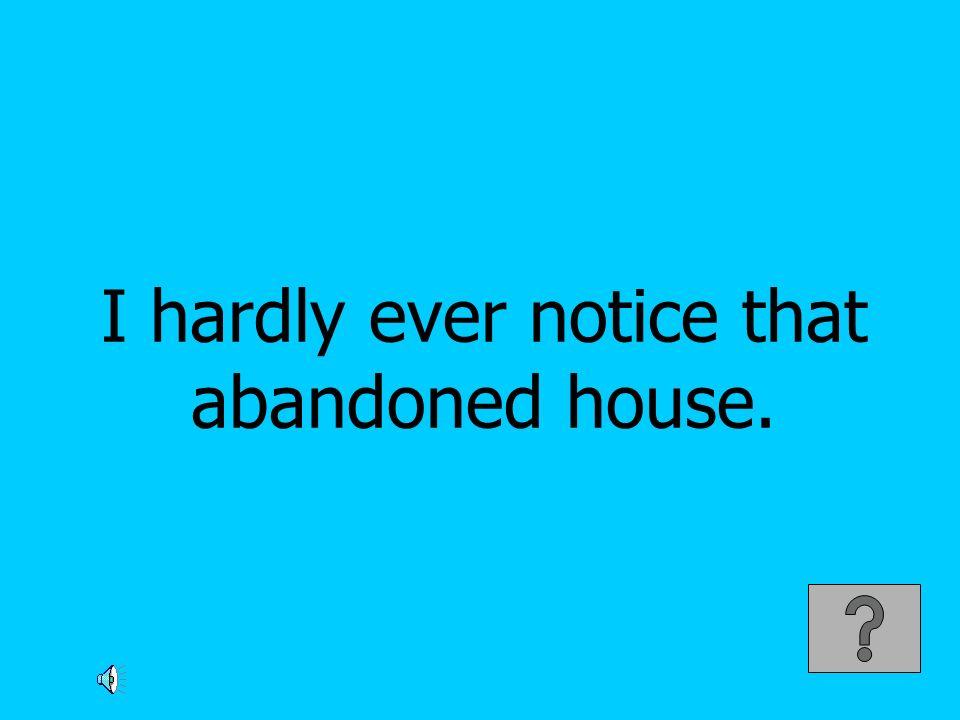 I hardly ever notice that abandoned house.